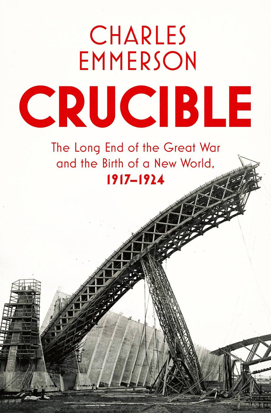Crucible: The Long End of the Great War and the Birth of a New World